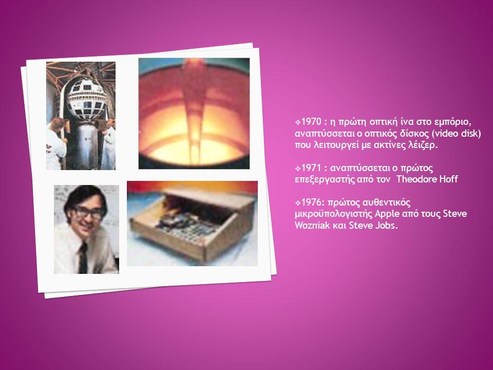  1970 : η πρώτη οπτική ίνα στο εμπόριο, αναπτύσσεται ο οπτικός δίσκος (video disk) που λειτουργεί με ακτίνες λέιζερ.  1971 : αναπτύσσεται ο πρώτος ε