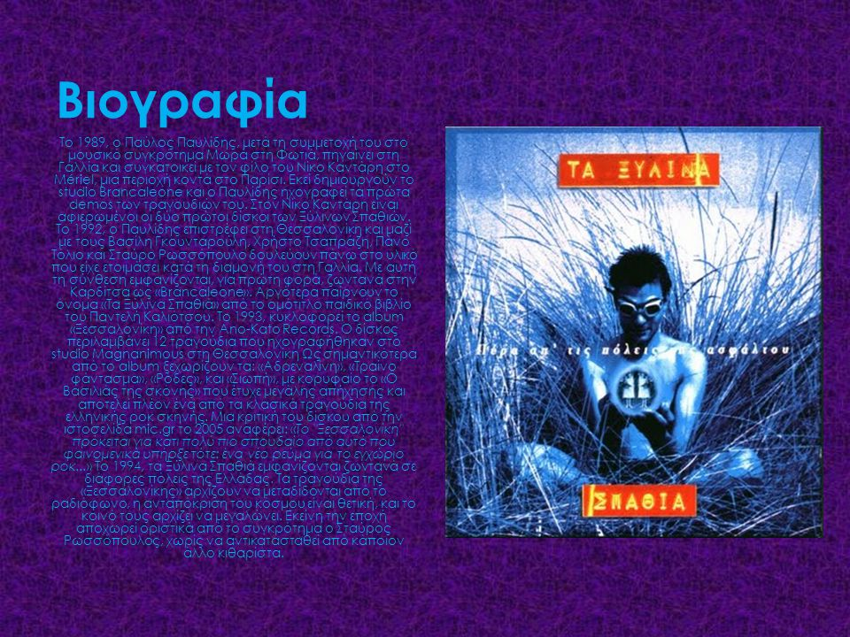 Βιογραφία Το 1989, ο Παύλος Παυλίδης, μετά τη συμμετοχή του στο μουσικό συγκρότημα Μωρά στη Φωτιά, πηγαίνει στη Γαλλία και συγκατοικεί με τον φίλο του Νίκο Καντάρη στο Mériel, μια περιοχή κοντά στο Παρίσι.