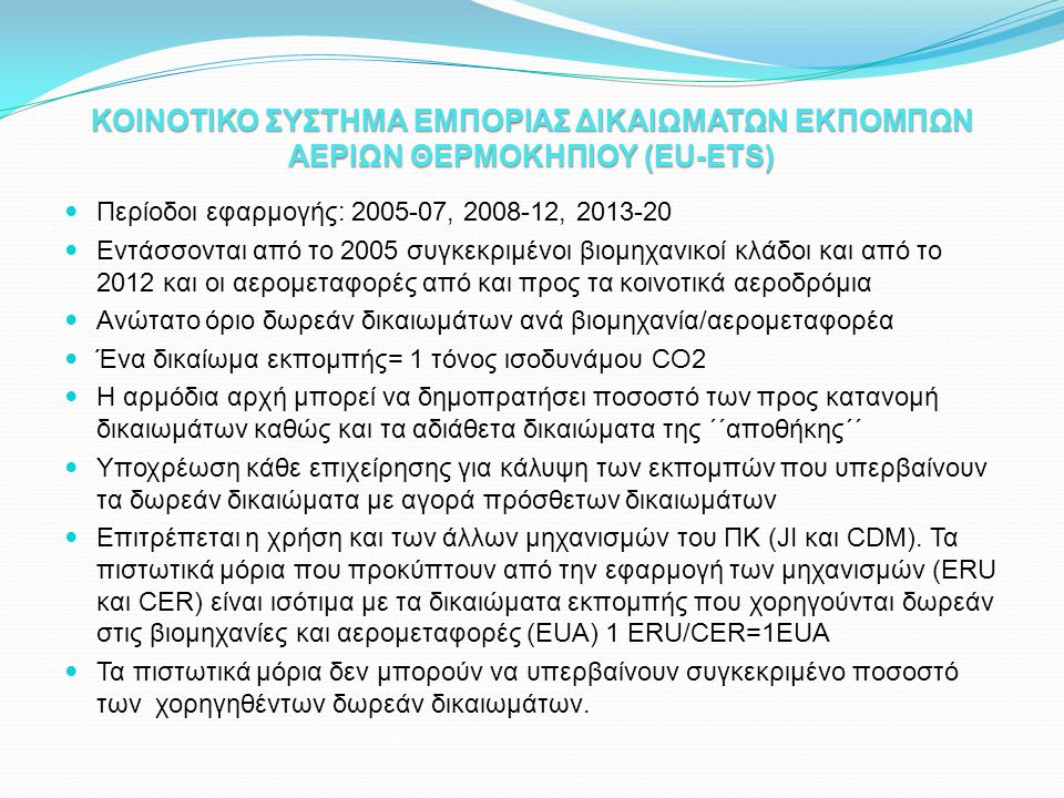 ΚΟΙΝΟΤΙΚΟ ΣΥΣΤΗΜΑ ΕΜΠΟΡΙΑΣ ΔΙΚΑΙΩΜΑΤΩΝ ΕΚΠΟΜΠΩΝ ΑΕΡΙΩΝ ΘΕΡΜΟΚΗΠΙΟΥ (EU-ETS)  Περίοδοι εφαρμογής: 2005-07, 2008-12, 2013-20  Εντάσσονται από το 2005 συγκεκριμένοι βιομηχανικοί κλάδοι και από το 2012 και οι αερομεταφορές από και προς τα κοινοτικά αεροδρόμια  Ανώτατο όριο δωρεάν δικαιωμάτων ανά βιομηχανία/αερομεταφορέα  Ένα δικαίωμα εκπομπής= 1 τόνος ισοδυνάμου CO2  Η αρμόδια αρχή μπορεί να δημοπρατήσει ποσοστό των προς κατανομή δικαιωμάτων καθώς και τα αδιάθετα δικαιώματα της ΄΄αποθήκης΄΄  Υποχρέωση κάθε επιχείρησης για κάλυψη των εκπομπών που υπερβαίνουν τα δωρεάν δικαιώματα με αγορά πρόσθετων δικαιωμάτων  Επιτρέπεται η χρήση και των άλλων μηχανισμών του ΠΚ (JI και CDM).