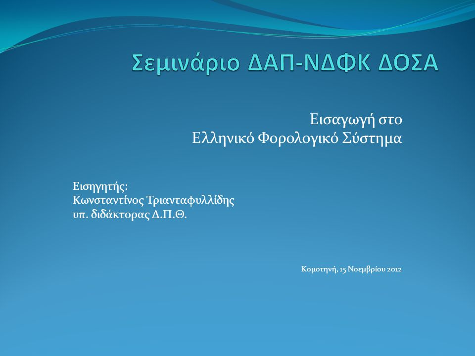 Εισαγωγή στο Ελληνικό Φορολογικό Σύστημα Εισηγητής: Κωνσταντίνος Τριανταφυλλίδης υπ. διδάκτορας Δ.Π.Θ. Κομοτηνή, 15 Νοεμβρίου 2012