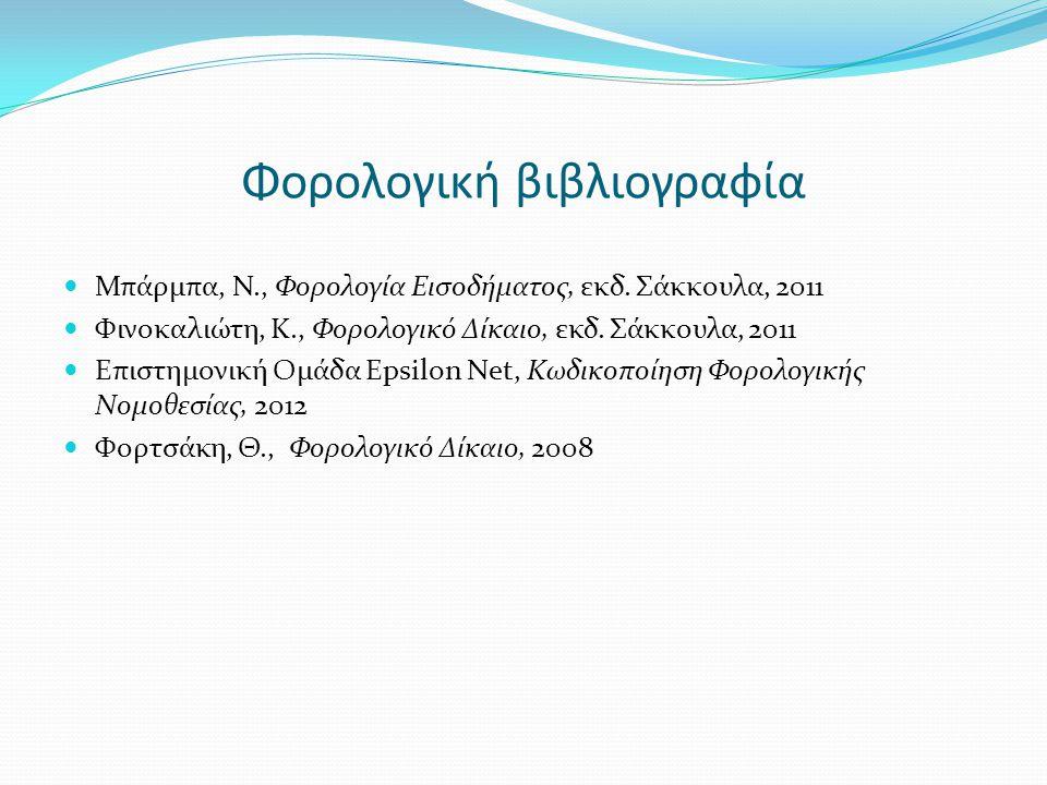 Φορολογική βιβλιογραφία  Μπάρμπα, Ν., Φορολογία Εισοδήματος, εκδ. Σάκκουλα, 2011  Φινοκαλιώτη, Κ., Φορολογικό Δίκαιο, εκδ. Σάκκουλα, 2011  Επιστημο