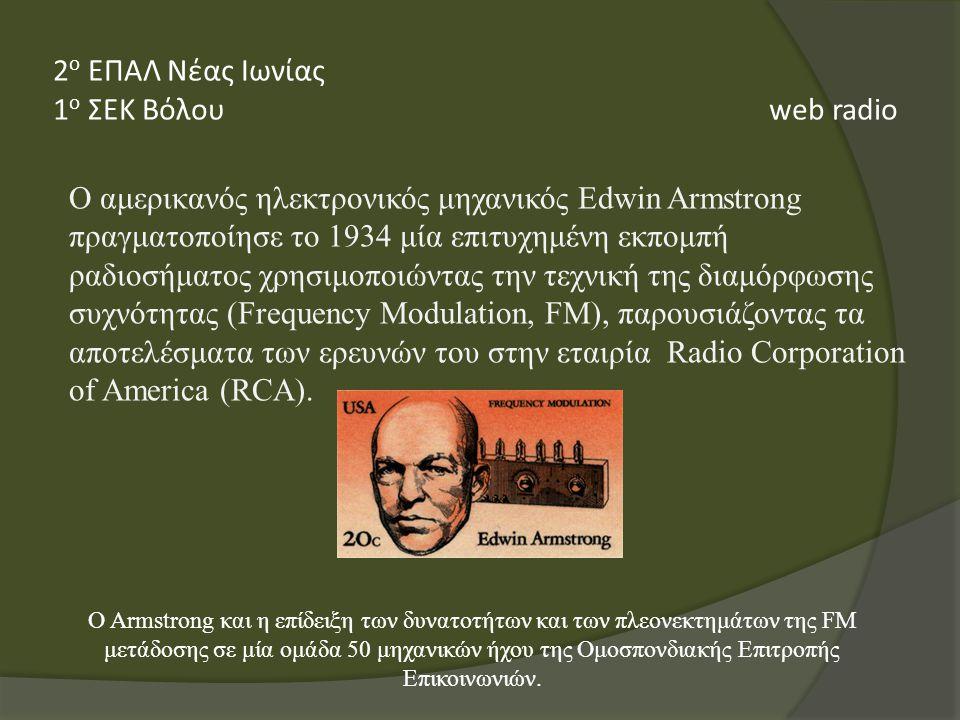 Ο αμερικανός ηλεκτρονικός μηχανικός Edwin Armstrong πραγματοποίησε το 1934 μία επιτυχημένη εκπομπή ραδιοσήματος χρησιμοποιώντας την τεχνική της διαμόρφωσης συχνότητας (Frequency Modulation, FM), παρουσιάζοντας τα αποτελέσματα των ερευνών του στην εταιρία Radio Corporation of America (RCA).