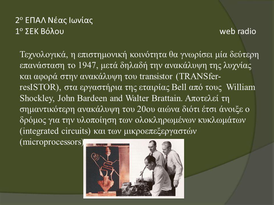 Τεχνολογικά, η επιστημονική κοινότητα θα γνωρίσει μία δεύτερη επανάσταση το 1947, μετά δηλαδή την ανακάλυψη της λυχνίας και αφορά στην ανακάλυψη του transistor (TRANSfer- resISTOR), στα εργαστήρια της εταιρίας Bell από τους William Shockley, John Bardeen and Walter Brattain.