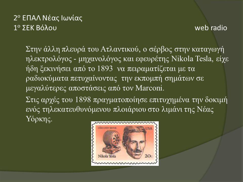 Στην άλλη πλευρά του Ατλαντικού, ο σέρβος στην καταγωγή ηλεκτρολόγος - μηχανολόγος και εφευρέτης Nikola Tesla, είχε ήδη ξεκινήσει από το 1893 να πειραματίζεται με τα ραδιοκύματα πετυχαίνοντας την εκπομπή σημάτων σε μεγαλύτερες αποστάσεις από τον Marconi.