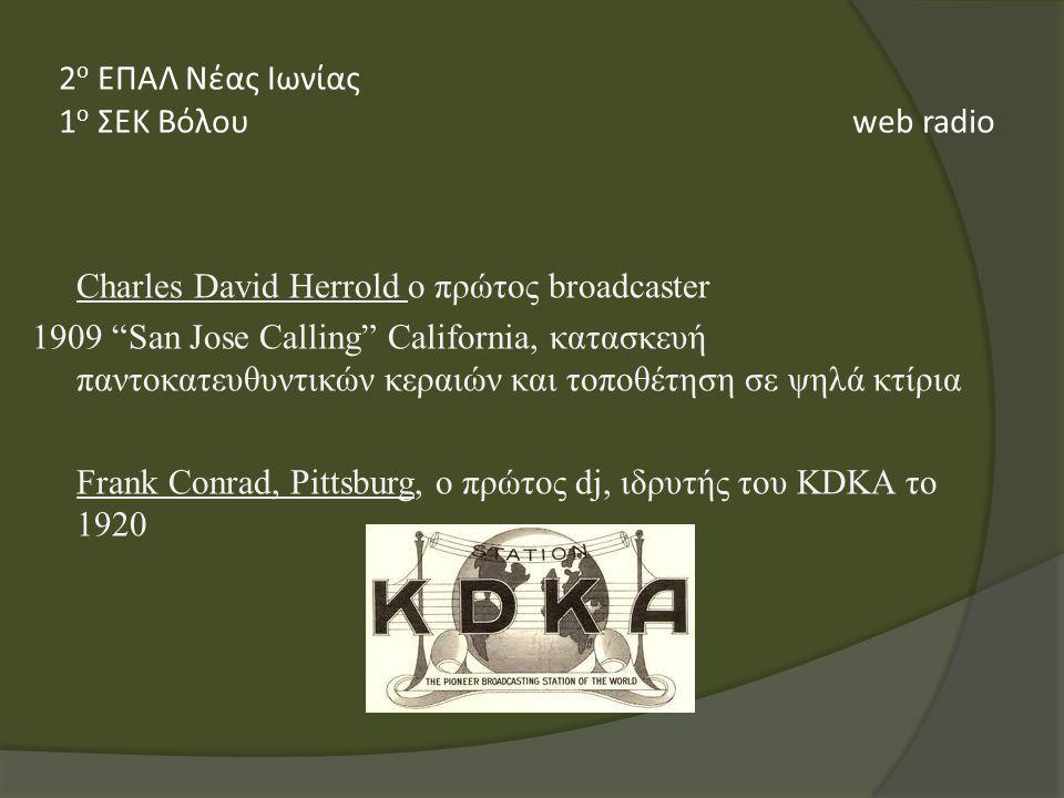 Charles David Herrold ο πρώτος broadcaster 1909 San Jose Calling California, κατασκευή παντοκατευθυντικών κεραιών και τοποθέτηση σε ψηλά κτίρια Frank Conrad, Pittsburg, ο πρώτος dj, ιδρυτής του KDKA το 1920 2 ο ΕΠΑΛ Νέας Ιωνίας 1 ο ΣΕΚ Βόλου web radio