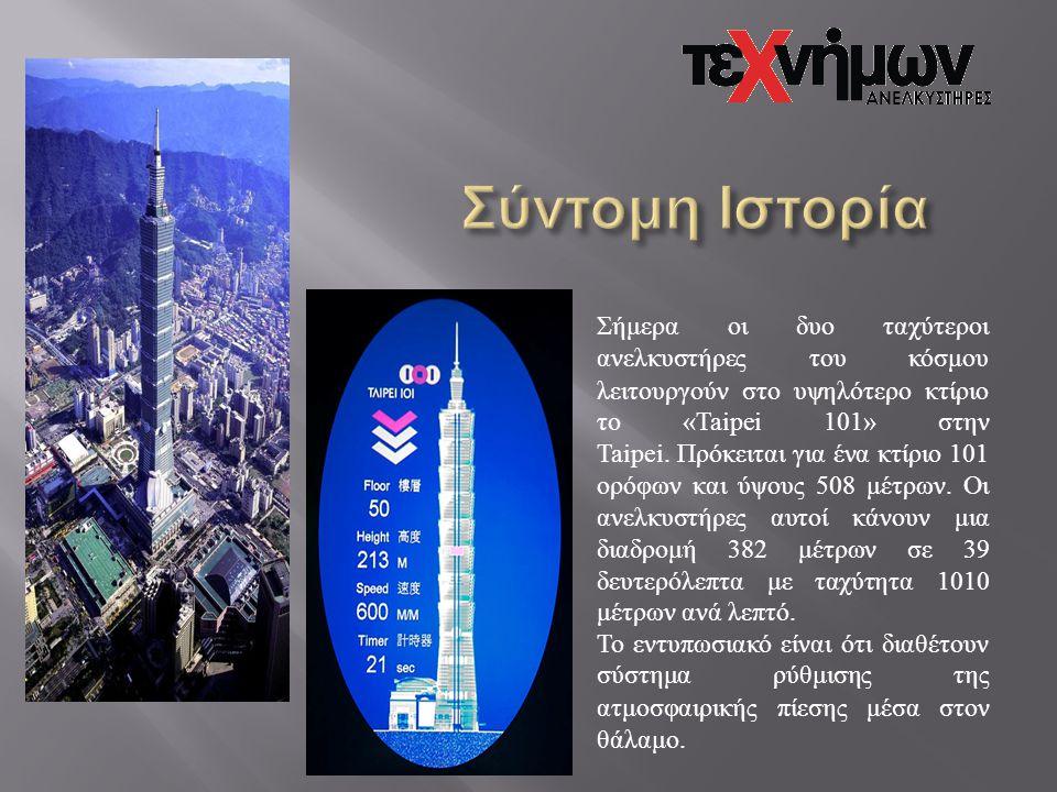 Σήμερα οι δυο ταχύτεροι ανελκυστήρες του κόσμου λειτουργούν στο υψηλότερο κτίριο το «Taipei 101» στην Taipei. Πρόκειται για ένα κτίριο 101 ορόφων και