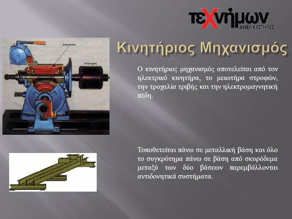 Ο κινητήριος μηχανισμός αποτελείται από τον ηλεκτρικό κινητήρα, το μειωτήρα στροφών, την τροχαλία τριβής και την ηλεκτρομαγνητική πέδη. Τοποθετείται π