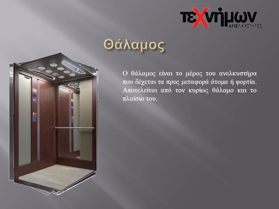 Ο θάλαμος είναι το μέρος του ανελκυστήρα που δέχεται τα προς μεταφορά άτομα ή φορτία. Αποτελείται από τον κυρίως θάλαμο και το πλαίσιο του.