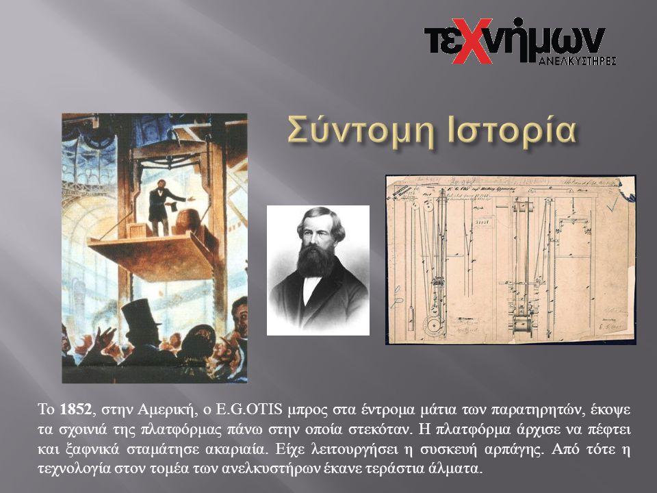 Το 1852, στην Αμερική, ο Ε.G.OTIS μπρος στα έντρομα μάτια των παρατηρητών, έκοψε τα σχοινιά της πλατφόρμας πάνω στην οποία στεκόταν. Η πλατφόρμα άρχισ
