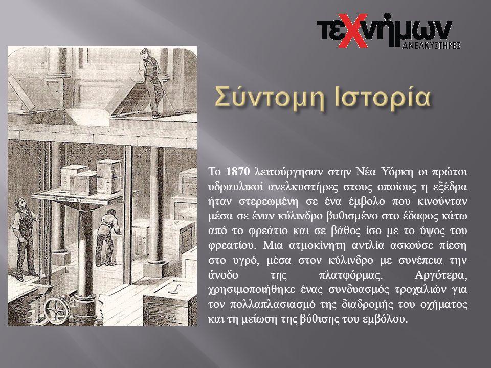 Το 1870 λειτούργησαν στην Νέα Υόρκη οι πρώτοι υδραυλικοί ανελκυστήρες στους οποίους η εξέδρα ήταν στερεωμένη σε ένα έμβολο που κινούνταν μέσα σε έναν