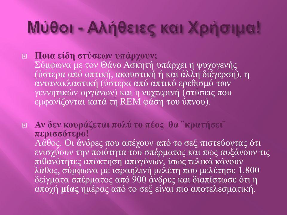  Ποια είδη στύσεων υπάρχουν ; Σύμφωνα με τον Θάνο Ασκητή υπάρχει η ψυχογενής ( ύστερα από οπτική, ακουστική ή και άλλη διέγερση ), η αντανακλαστική ( ύστερα από απτικό ερεθισμό των γεννητικών οργάνων ) και η νυχτερινή ( στύσεις που εμφανίζονται κατά τη REM φάση του ύπνου ).