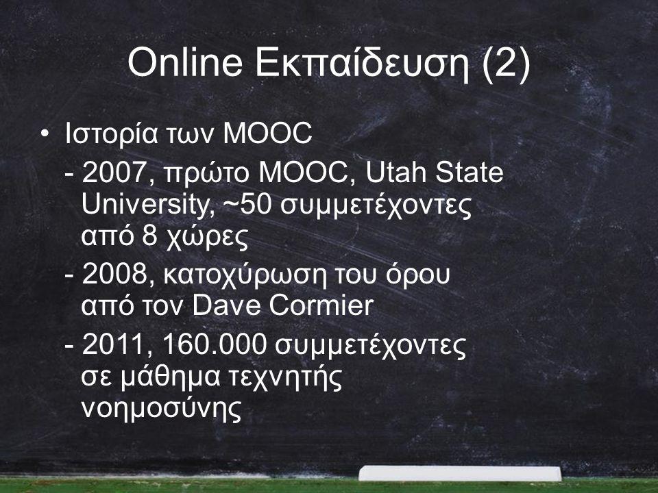 Online Εκπαίδευση (2) •Ιστορία των MOOC - 2007, πρώτο MOOC, Utah State University, ~50 συμμετέχοντες από 8 χώρες - 2008, κατοχύρωση του όρου από τον Dave Cormier - 2011, 160.000 συμμετέχοντες σε μάθημα τεχνητής νοημοσύνης