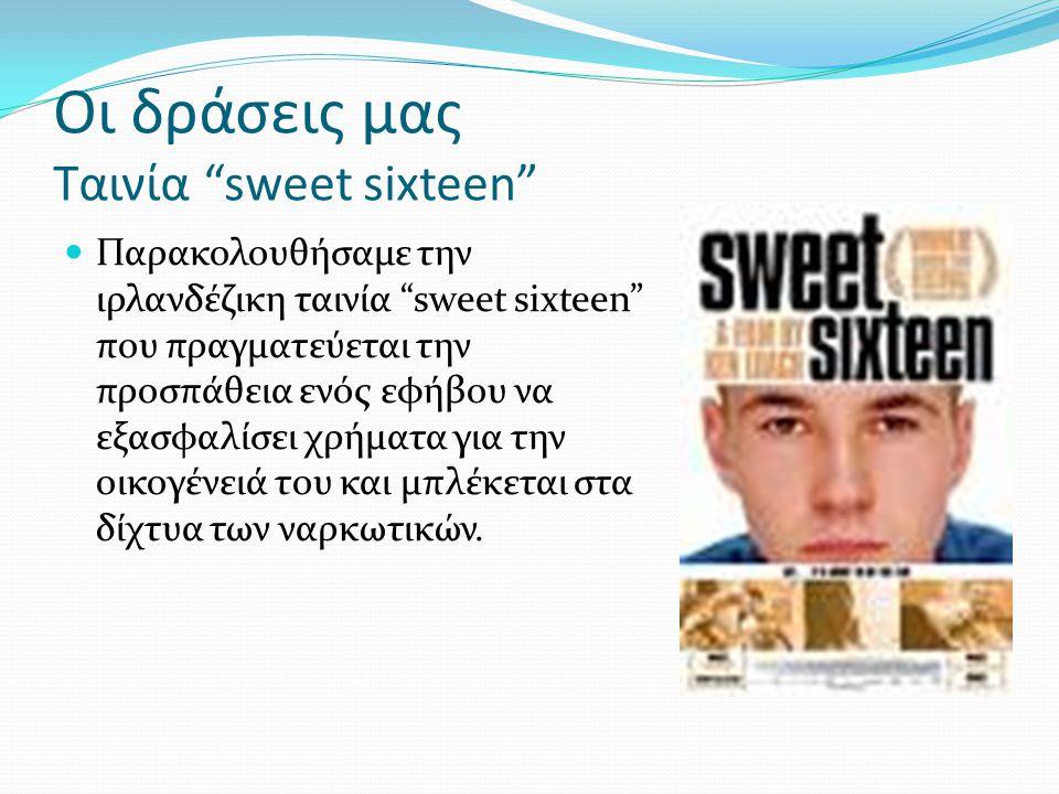 """Οι δράσεις μας Ταινία """"sweet sixteen""""  Παρακολουθήσαμε την ιρλανδέζικη ταινία """"sweet sixteen"""" που πραγματεύεται την προσπάθεια ενός εφήβου να εξασφαλ"""