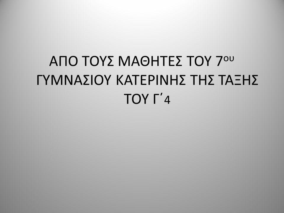 ΑΠΟ ΤΟΥΣ ΜΑΘΗΤΕΣ ΤΟΥ 7 ου ΓΥΜΝΑΣΙΟΥ ΚΑΤΕΡΙΝΗΣ ΤΗΣ ΤΑΞΗΣ ΤΟΥ Γ΄ 4