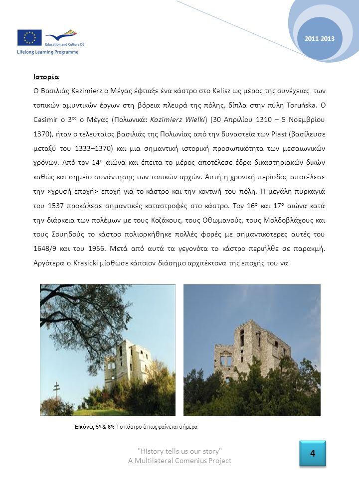 History tells us our story A Multilateral Comenius Project 2011-2013 4 4 Ιστορία Ο Βασιλιάς Kazimierz ο Μέγας έφτιαξε ένα κάστρο στο Kalisz ως μέρος της συνέχειας των τοπικών αμυντικών έργων στη βόρεια πλευρά της πόλης, δίπλα στην πύλη Toruńska.
