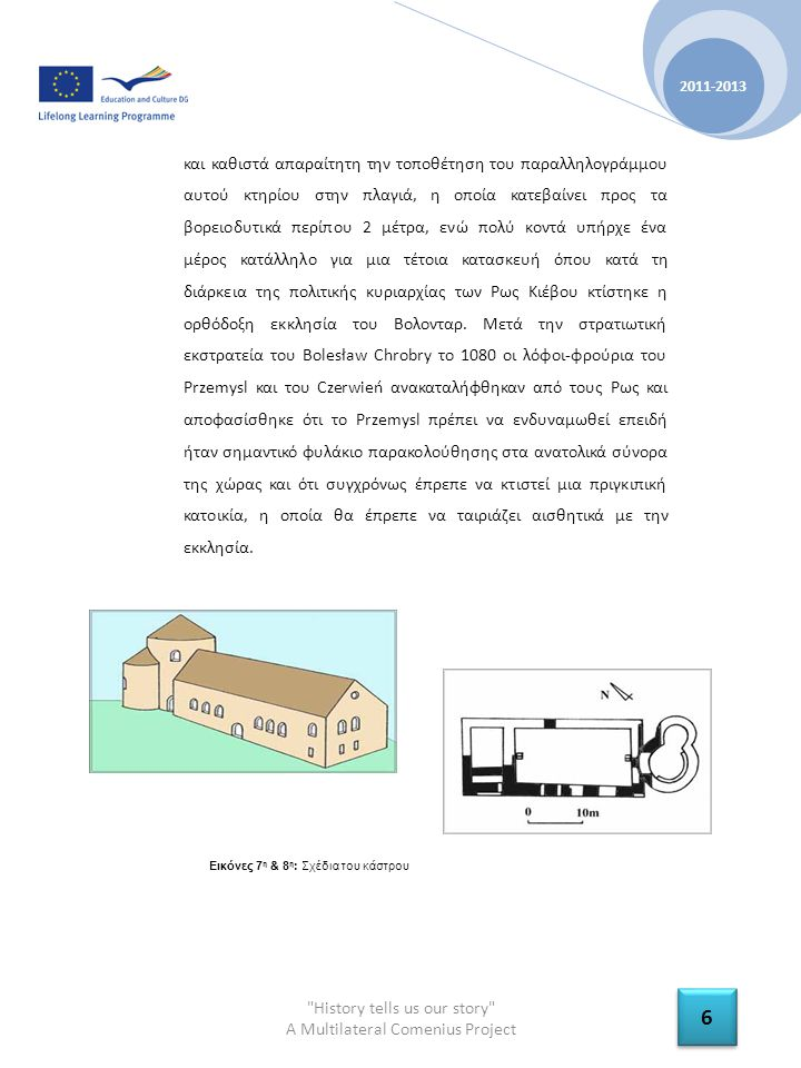 History tells us our story A Multilateral Comenius Project 2011-2013 7 7 Η αλλαγή του χαρακτήρα του κάστρου από απλή εκκλησία σε κατοικία φαίνεται να εξηγεί το λόγο της ανέγερσης μιας στοάς στο κυρίως ναό σαν δεύτερη κατασκευή.