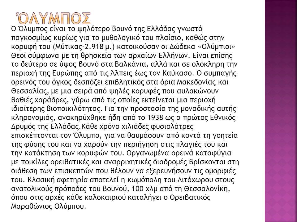 Ο Όλυμπος είναι το ψηλότερο βουνό της Ελλάδας γνωστό παγκοσμίως κυρίως για το μυθολογικό του πλαίσιο, καθώς στην κορυφή του (Μύτικας-2.918 μ.) κατοικούσαν οι Δώδεκα «Ολύμπιοι» Θεοί σύμφωνα με τη θρησκεία των αρχαίων Ελλήνων.