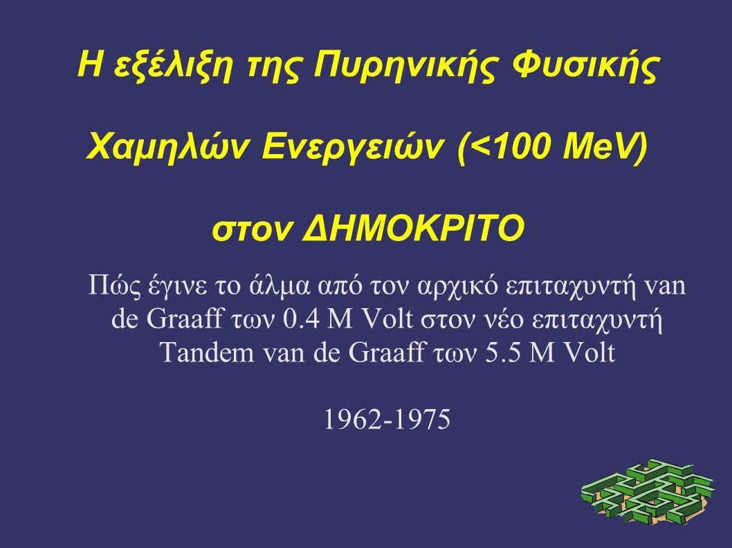 Η εξέλιξη της Πυρηνικής Φυσικής Χαμηλών Ενεργειών (<100 MeV) στον ΔΗΜΟΚΡΙΤΟ Πώς έγινε το άλμα από τον αρχικό επιταχυντή van de Graaff των 0.4 M Volt στον νέο επιταχυντή Tandem van de Graaff των 5.5 M Volt 1962-1975