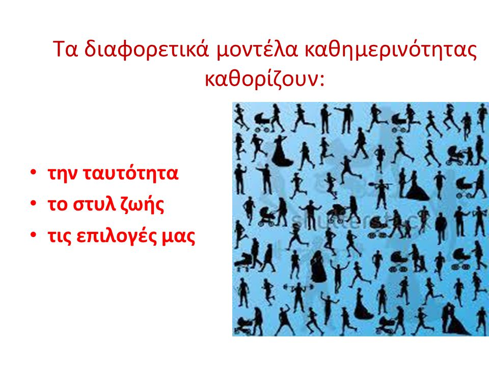 Τα διαφορετικά μοντέλα καθημερινότητας καθορίζουν: • την ταυτότητα • το στυλ ζωής • τις επιλογές μας