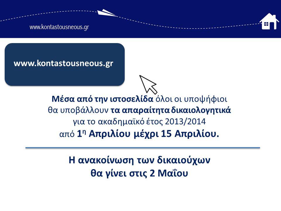 www.kontastousneous.gr Μέσα από την ιστοσελίδα όλοι οι υποψήφιοι θα υποβάλλουν τα απαραίτητα δικαιολογητικά για το ακαδημαϊκό έτος 2013/2014 από 1 η Απριλίου μέχρι 15 Απριλίου.