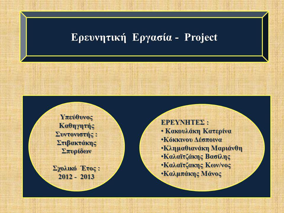 Ερευνητική Εργασία - Project Υπεύθυνος Καθηγητής Συντονιστής : Στιβακτάκης Σπυρίδων Σχολικό Έτος : 2012 - 2013 ΕΡΕΥΝΗΤΕΣ : • Κακουλάκη Κατερίνα • Κόκκ