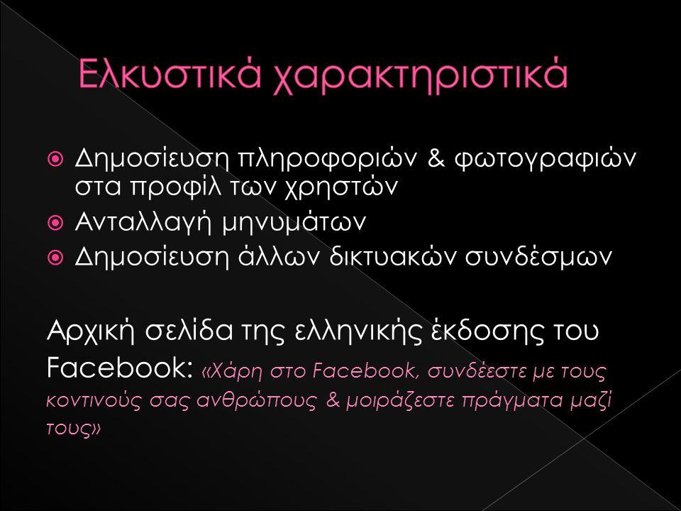  Δημοσίευση πληροφοριών & φωτογραφιών στα προφίλ των χρηστών  Ανταλλαγή μηνυμάτων  Δημοσίευση άλλων δικτυακών συνδέσμων Αρχική σελίδα της ελληνικής έκδοσης του Facebook: «Χάρη στο Facebook, συνδέεστε με τους κοντινούς σας ανθρώπους & μοιράζεστε πράγματα μαζί τους»