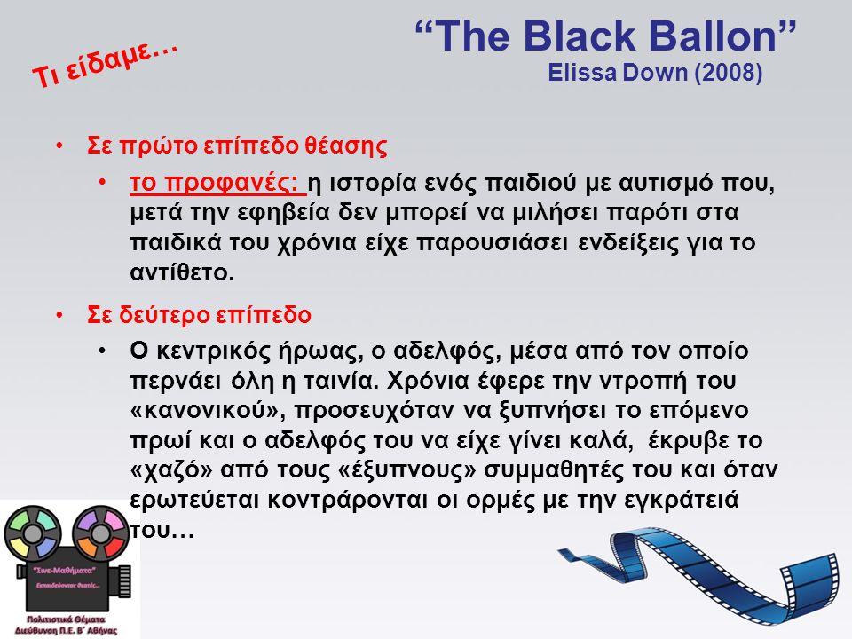 The Black Ballon •Σε πρώτο επίπεδο θέασης •το προφανές: η ιστορία ενός παιδιού με αυτισμό που, μετά την εφηβεία δεν μπορεί να μιλήσει παρότι στα παιδικά του χρόνια είχε παρουσιάσει ενδείξεις για το αντίθετο.