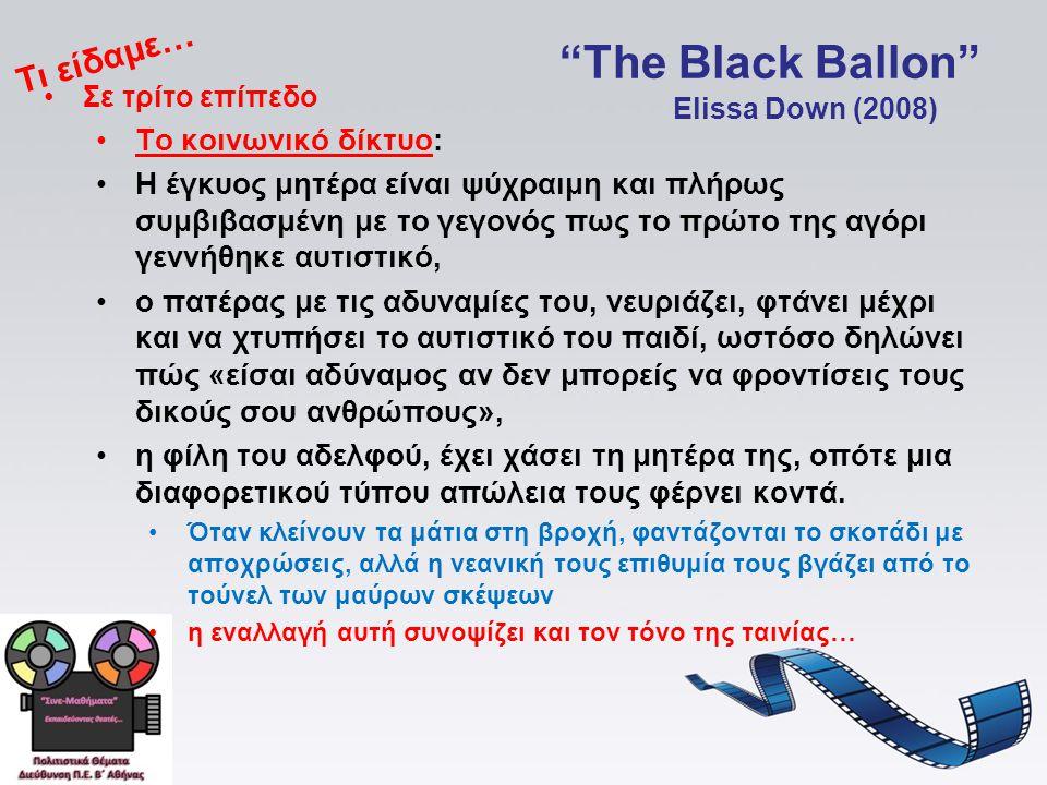 The Black Ballon •Σε τρίτο επίπεδο •Το κοινωνικό δίκτυο: •Η έγκυος μητέρα είναι ψύχραιμη και πλήρως συμβιβασμένη με το γεγονός πως το πρώτο της αγόρι γεννήθηκε αυτιστικό, •ο πατέρας με τις αδυναμίες του, νευριάζει, φτάνει μέχρι και να χτυπήσει το αυτιστικό του παιδί, ωστόσο δηλώνει πώς «είσαι αδύναμος αν δεν μπορείς να φροντίσεις τους δικούς σου ανθρώπους», •η φίλη του αδελφού, έχει χάσει τη μητέρα της, οπότε μια διαφορετικού τύπου απώλεια τους φέρνει κοντά.