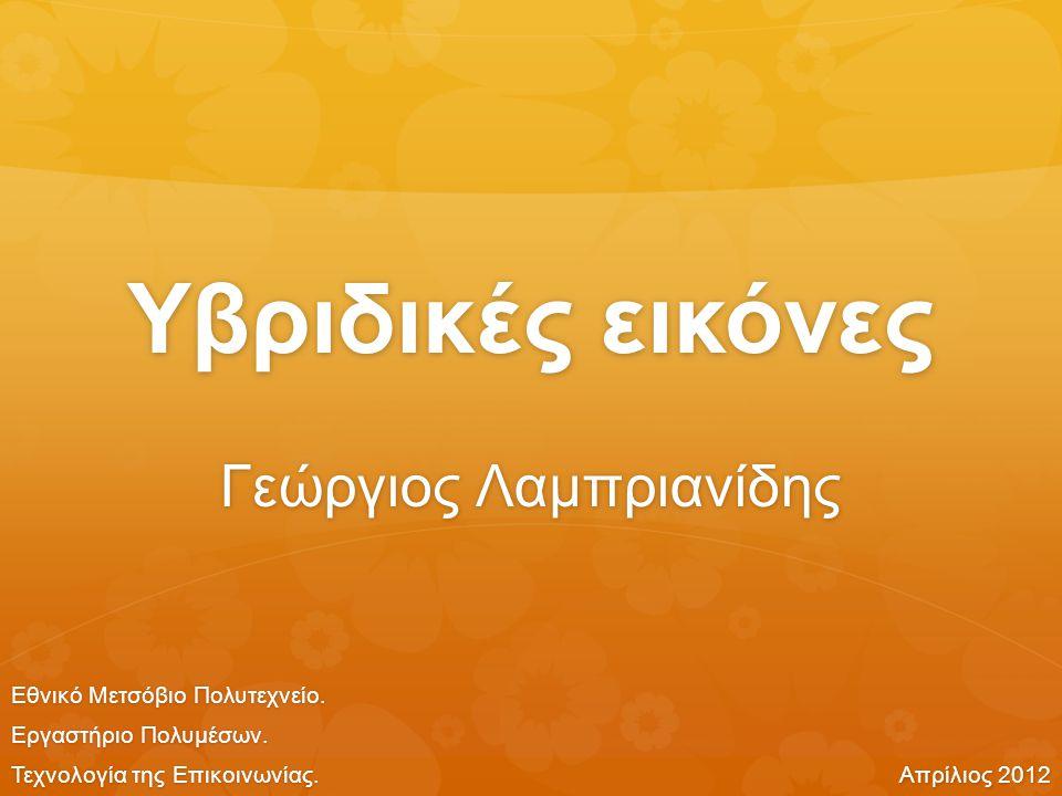 Υβριδικές εικόνες Γεώργιος Λαμπριανίδης Εθνικό Μετσόβιο Πολυτεχνείο. Εργαστήριο Πολυμέσων. Τεχνολογία της Επικοινωνίας. Απρίλιος 2012