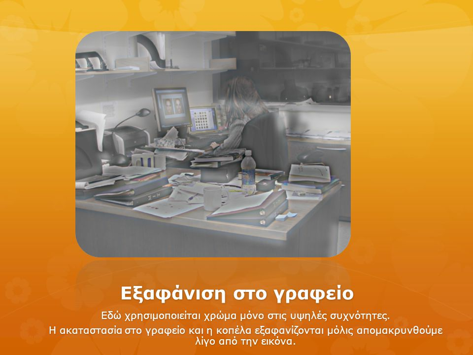 Εξαφάνιση στο γραφείο Εδώ χρησιμοποιείται χρώμα μόνο στις υψηλές συχνότητες. Η ακαταστασία στο γραφείο και η κοπέλα εξαφανίζονται μόλις απομακρυνθούμε