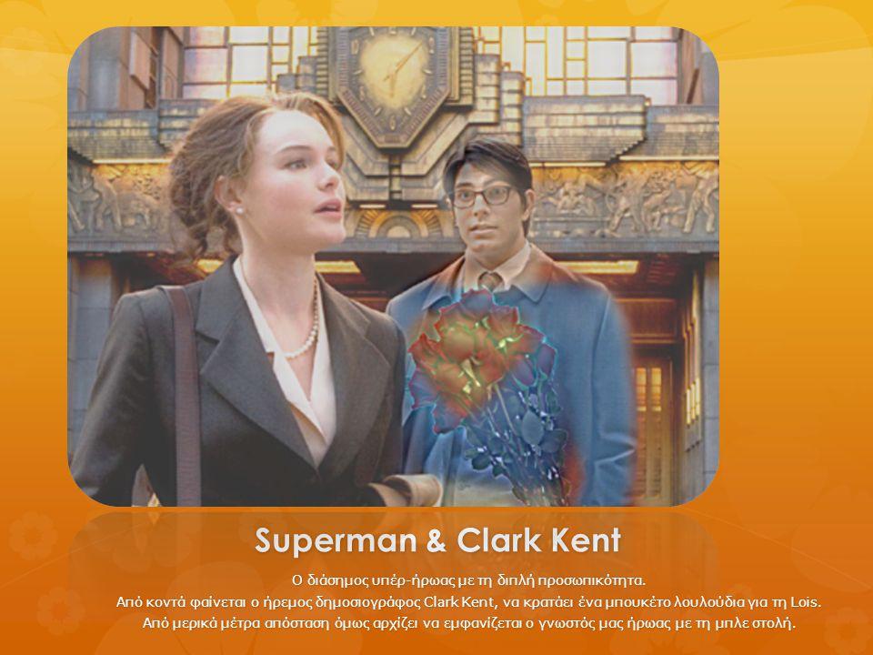 Superman & Clark Kent Ο διάσημος υπέρ-ήρωας με τη διπλή προσωπικότητα. Από κοντά φαίνεται ο ήρεμος δημοσιογράφος Clark Kent, να κρατάει ένα μπουκέτο λ