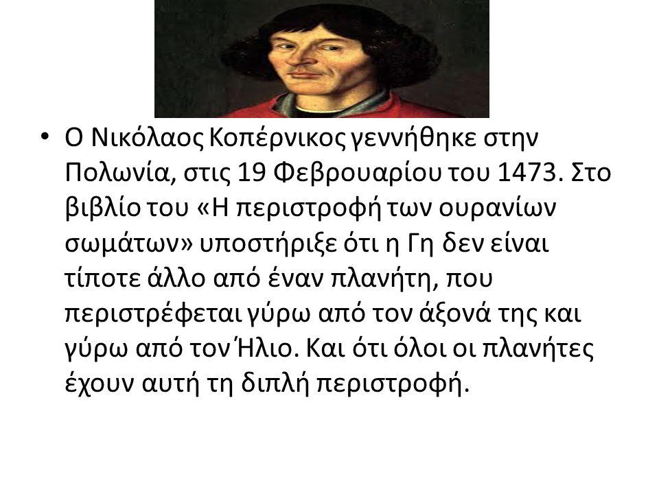 • 121 χρόνια αργότερα γεννήθηκε ο Γαλιλαίος (1564) ο οποίος κατέληξε σύντομα στα ίδια συμπεράσματα με τον Κοπέρνικο.