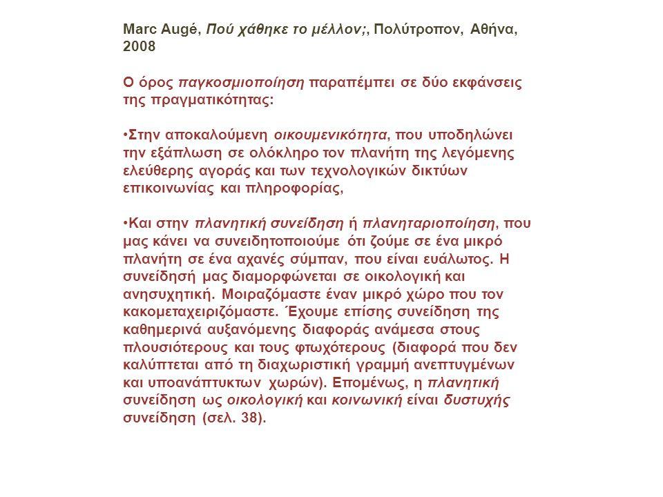 Marc Augé, Πού χάθηκε το μέλλον;, Πολύτροπον, Αθήνα, 2008 Ο όρος παγκοσμιοποίηση παραπέμπει σε δύο εκφάνσεις της πραγματικότητας: •Στην αποκαλούμενη οικουμενικότητα, που υποδηλώνει την εξάπλωση σε ολόκληρο τον πλανήτη της λεγόμενης ελεύθερης αγοράς και των τεχνολογικών δικτύων επικοινωνίας και πληροφορίας, •Και στην πλανητική συνείδηση ή πλανηταριοποίηση, που μας κάνει να συνειδητοποιούμε ότι ζούμε σε ένα μικρό πλανήτη σε ένα αχανές σύμπαν, που είναι ευάλωτος.