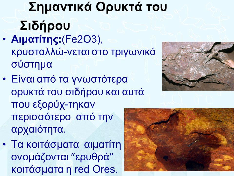 Σημαντικά Ορυκτά του Σιδήρου •Αιματίτης:(Fe2O3), κρυσταλλώ-νεται στο τριγωνικό σύστημα •Είναι από τα γνωστότερα ορυκτά του σιδήρου και αυτά που εξορύχ-τηκαν περισσότερο από την αρχαιότητα.