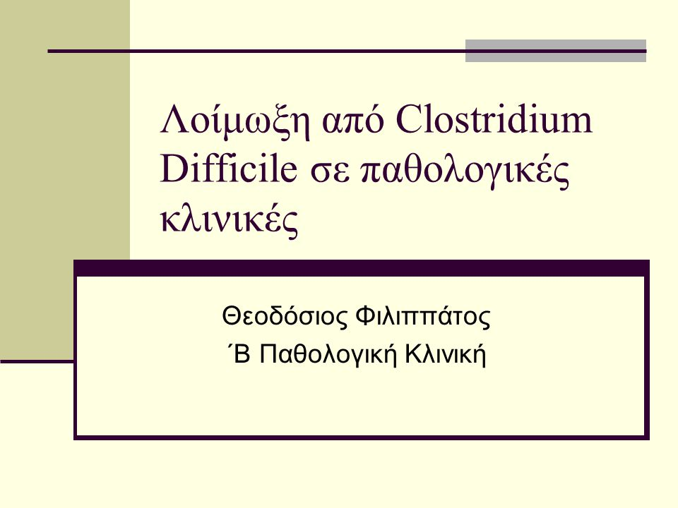 Λοίμωξη από Clostridium Difficile σε παθολογικές κλινικές Θεοδόσιος Φιλιππάτος ΄Β Παθολογική Κλινική