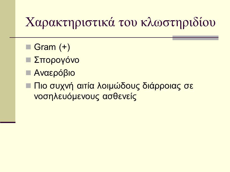 Χαρακτηριστικά του κλωστηριδίου  Gram (+)  Σπορογόνο  Αναερόβιο  Πιο συχνή αιτία λοιμώδους διάρροιας σε νοσηλευόμενους ασθενείς