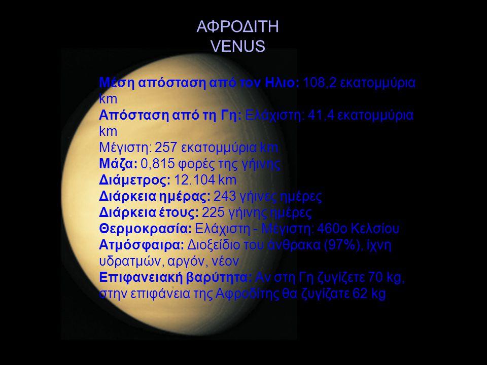 ΑΦΡΟΔΙΤΗ VENUS Μέση απόσταση από τον Ηλιο: 108,2 εκατομμύρια km Απόσταση από τη Γη: Ελάχιστη: 41,4 εκατομμύρια km Μέγιστη: 257 εκατομμύρια km Μάζα: 0,
