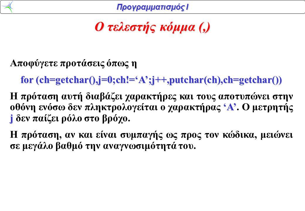 Προγραμματισμός Ι Ο τελεστής κόμμα (,) Αποφύγετε προτάσεις όπως η for (ch=getchar(),j=0;ch!='A';j++,putchar(ch),ch=getchar()) 'Α' j H πρόταση αυτή διαβάζει χαρακτήρες και τους αποτυπώνει στην οθόνη ενόσω δεν πληκτρολογείται ο χαρακτήρας 'Α'.
