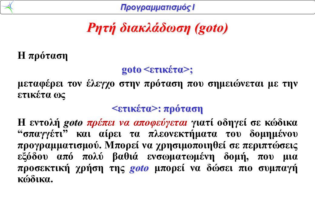 Προγραμματισμός Ι Ρητή διακλάδωση (goto) H πρόταση goto ; μεταφέρει τον έλεγχο στην πρόταση που σημειώνεται με την ετικέτα ως : πρόταση : πρόταση goto goto H εντολή goto πρέπει να αποφεύγεται γιατί οδηγεί σε κώδικα σπαγγέτι και αίρει τα πλεονεκτήματα του δομημένου προγραμματισμού.