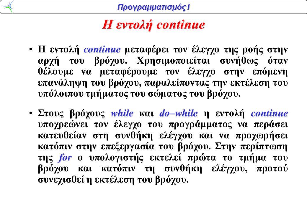 Προγραμματισμός Ι H εντολή continue continue •H εντολή continue μεταφέρει τον έλεγχο της ροής στην αρχή του βρόχου. Χρησιμοποιείται συνήθως όταν θέλου