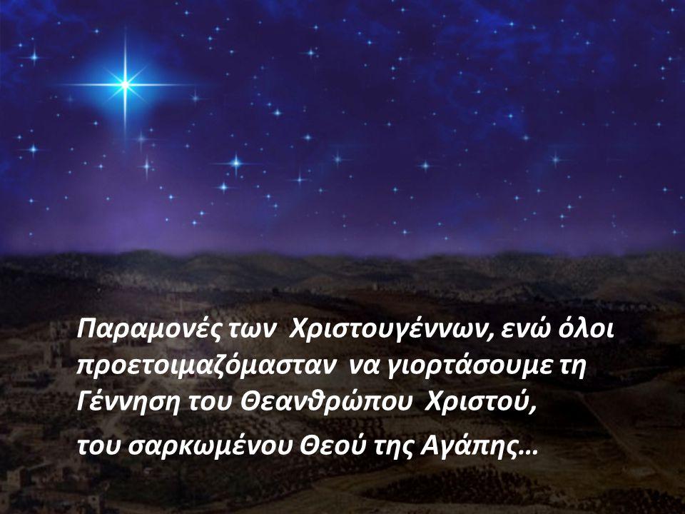 Παραμονές των Χριστουγέννων, ενώ όλοι προετοιμαζόμασταν να γιορτάσουμε τη Γέννηση του Θεανθρώπου Χριστού, του σαρκωμένου Θεού της Αγάπης…