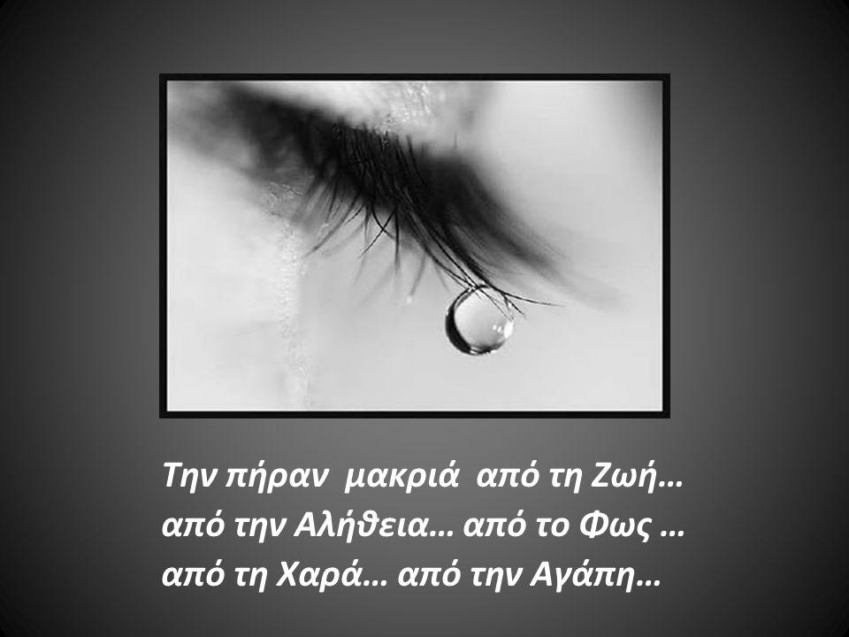 Την πήραν μακριά από τη Ζωή… από την Αλήθεια… από το Φως … από τη Χαρά… από την Αγάπη…
