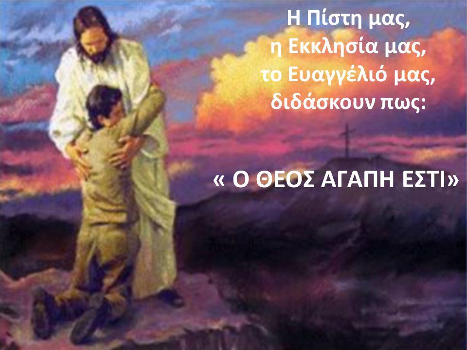 Η Πίστη μας, η Εκκλησία μας, το Ευαγγέλιό μας, διδάσκουν πως: « Ο ΘΕΟΣ ΑΓΑΠΗ ΕΣΤΙ»