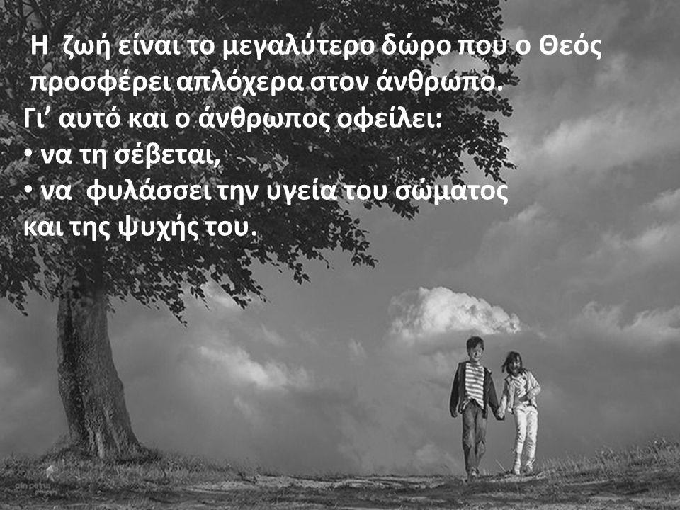 Η ζωή είναι το μεγαλύτερο δώρο που ο Θεός προσφέρει απλόχερα στον άνθρωπο. Γι' αυτό και ο άνθρωπος οφείλει: • να τη σέβεται, • να φυλάσσει την υγεία τ