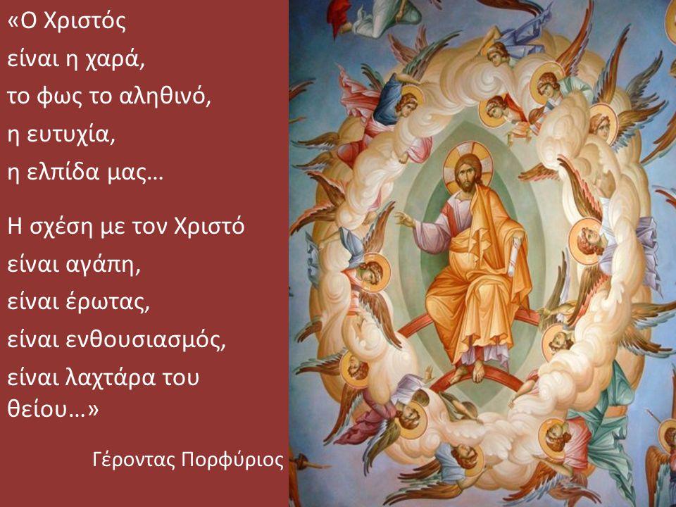 «Ο Χριστός είναι η χαρά, το φως το αληθινό, η ευτυχία, η ελπίδα μας… Η σχέση με τον Χριστό είναι αγάπη, είναι έρωτας, είναι ενθουσιασμός, είναι λαχτάρα του θείου…» Γέροντας Πορφύριος