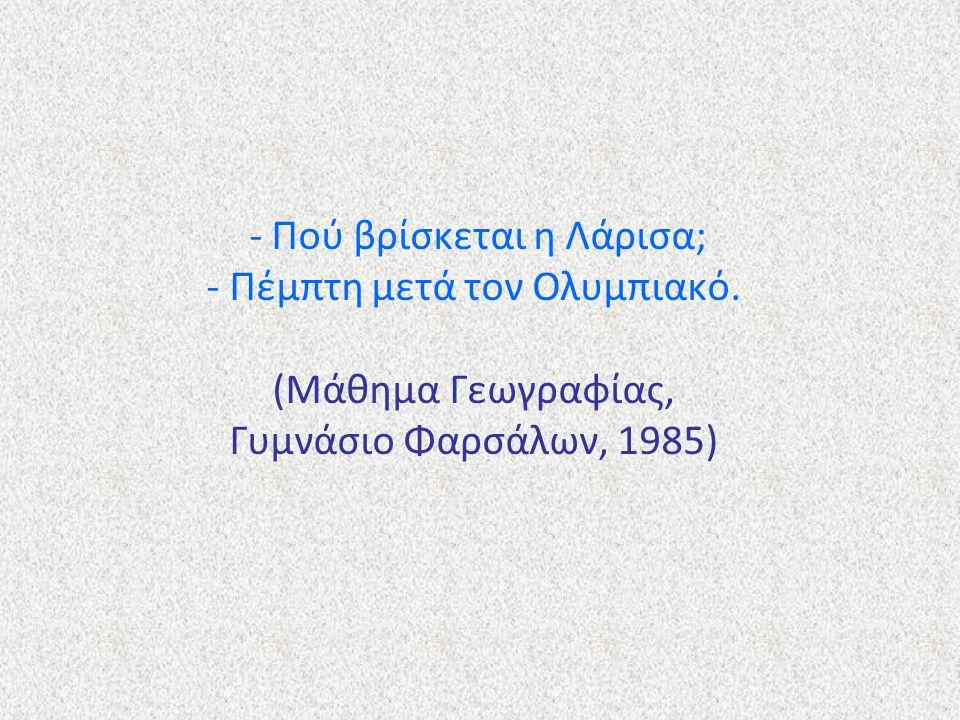 - Πού βρίσκεται η Λάρισα; - Πέμπτη μετά τον Ολυμπιακό. (Μάθημα Γεωγραφίας, Γυμνάσιο Φαρσάλων, 1985)