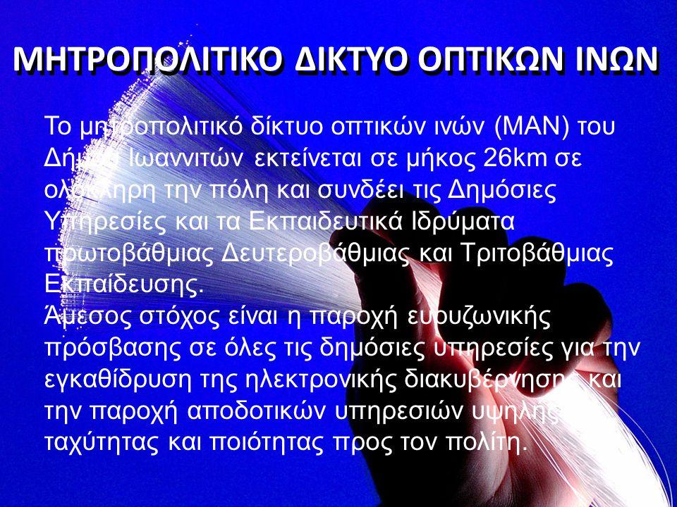 ΜΗΤΡΟΠΟΛΙΤΙΚΟ ΔΙΚΤΥΟ ΟΠΤΙΚΩΝ ΙΝΩΝ Το μητροπολιτικό δίκτυο οπτικών ινών (MAN) του Δήμου Ιωαννιτών εκτείνεται σε μήκος 26km σε ολόκληρη την πόλη και συν