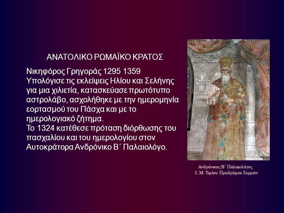 ΑΝΑΤΟΛΙΚΟ ΡΩΜΑΪΚΟ ΚΡΑΤΟΣ Νικηφόρος Γρηγοράς 1295 1359 Υπολόγισε τις εκλείψεις Ηλίου και Σελήνης για μια χιλιετία, κατασκεύασε πρωτότυπο αστρολάβο, ασχ