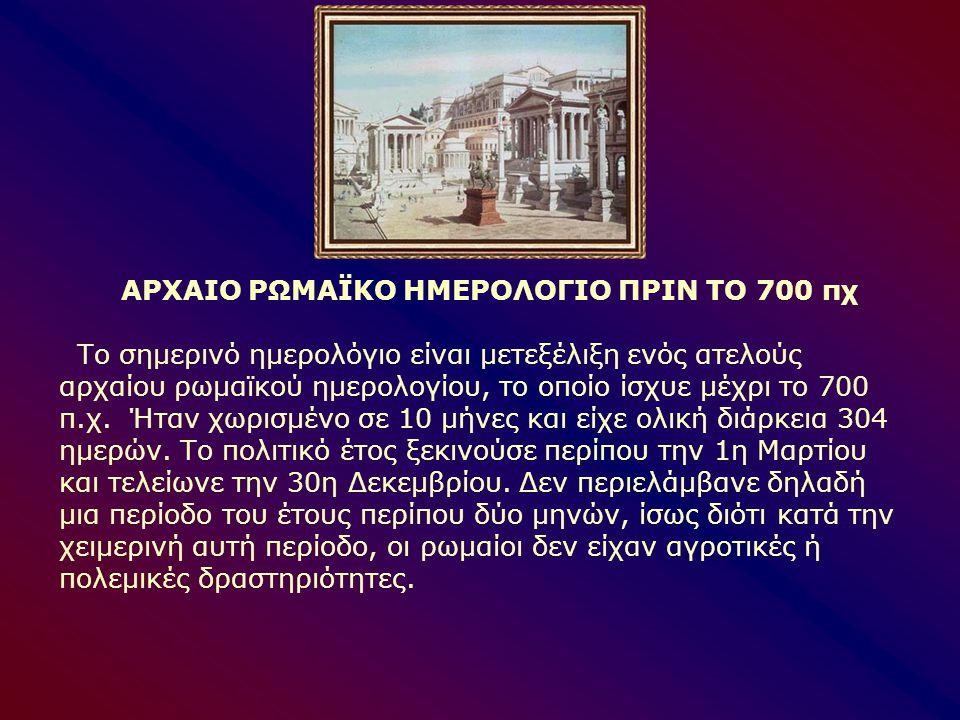 ΑΡΧΑΙΟ ΡΩΜΑΪΚΟ ΗΜΕΡΟΛΟΓΙΟ ΠΡΙΝ ΤΟ 700 πχ Το σημερινό ημερολόγιο είναι μετεξέλιξη ενός ατελούς αρχαίου ρωμαϊκού ημερολογίου, το οποίο ίσχυε μέχρι το 70