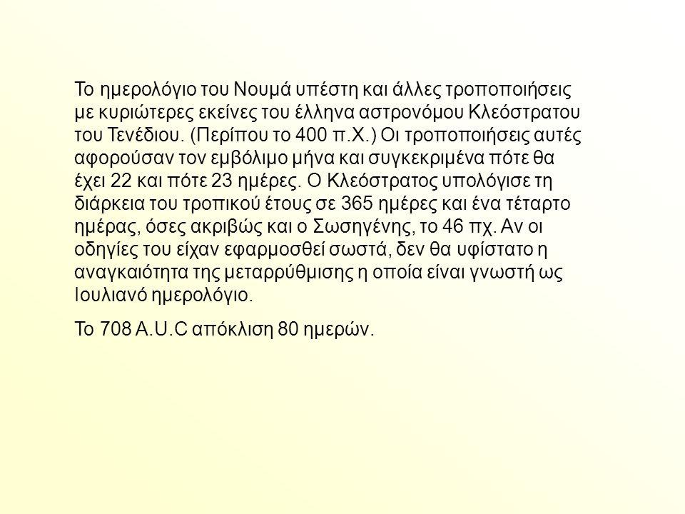Το ημερολόγιο του Νουμά υπέστη και άλλες τροποποιήσεις με κυριώτερες εκείνες του έλληνα αστρονόμου Κλεόστρατου του Τενέδιου. (Περίπου το 400 π.Χ.) Οι